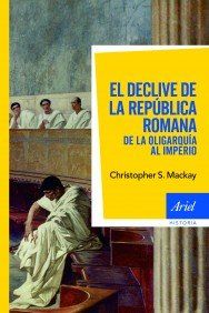 El declive de la República romana : de la oligarquía al Imperio / Christopher S. Mackay. - 2011