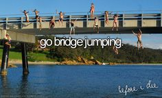 I know this is crazy but I want to do this before I die and turn 20.... I want to tell my kids (if I have them) I went bridge jumping but you can't