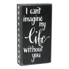 """Home Decor- Quotes: can't imagine life without you quote wall art  Can't Imagine Life Without You Box Sign, Black/White, 5"""" x 9""""  //  $7.99 Without You Quotes, Life Without You, Home Decor Quotes, Wall Art Quotes, Quote Wall, Box Signs, Pallet Signs, Fashion Branding, Be Yourself Quotes"""
