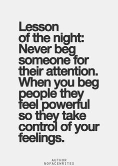 Never beg someone for their attention. When you beg people they feel powerful so they take control of your feelings.