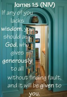 James 1:5 (NIV) - If any of you lacks wisdom, you should ask God, who gives generously to all without finding fault, and it will be given to you.