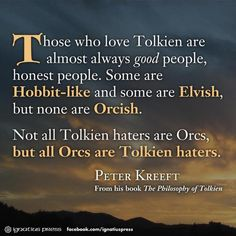 Those who love Tolkien are almost always good people, honest people. Some are Hobbit-like and some are Elvish, but none are Orcish. Not all Tolkien haters are Orcs, but all Orcs are Tolkien haters. -- Peter Kreeft, The Philosophy of Tolkien Citations Tolkien, Legolas, Gandalf, Thranduil, J. R. R. Tolkien, Tolkien Quotes, Lotr Quotes, Sherlock Quotes, O Hobbit