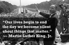 """""""Our lives begin to END the day we become SILENT about things that MATTER."""" Martin Luther King JR (1929-01-15 > 1968-04-04 @39) (via Twittter  @TheQuoteToday)"""