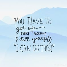 YOU HAVE TO GET UP EVERY MORNING AND TELL YOURSELF I CAN DO THIS