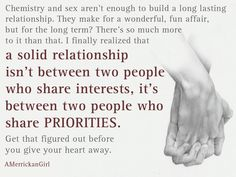 Chemistry & sex aren't enough to build a long lasting relationship. They make for a wonderful, fun affair, but for the long term? There's so much more to it than that. I finally realized that a solid relationship isn't between two people who share interests, it's between people who share priorities. Get that figured out before you give your heart away.