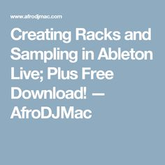 Creating Racks and Sampling in Ableton Live; Plus Free Download! — AfroDJMac