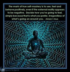 The mark of true self-mastery is to see, feel and behave positively, even if the external reality appears to be negative. Decide how you're going to feel, simply because that is what you prefer, irregardless of what's going on around you. –Anon I mus Spiritual Enlightenment, Spiritual Wisdom, Spiritual Awakening, Spiritual Power, Spiritual Gangster, Affirmations, Awakening Quotes, Law Of Attraction, In This World