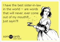I have the best sister-in-law in the world ~ are words that will never, ever come out of my mouth!!! Just sayin'!!!
