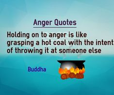 Holding on to anger is like grasping a hot coal with the intent of throwing it at someone else.