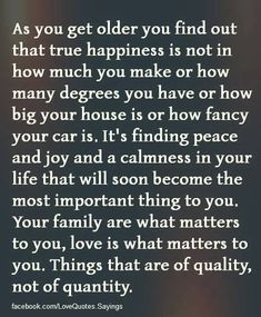 As you get older you realize that true happiness is...in things that are of quality, not of quantity.