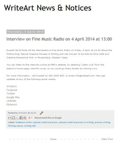 Russell de la Porte will be interviewed on Fine Music Radio on Friday, 4 April, at 13:00 about the forthcoming 'Natural Creative Process in Writing and Life Course' to be held at Alive Café and Creative Experience Hub, in Muizenberg, Western Cape.  You can listen to the interview online at FMR's website, by selecting 'Listen Live' from the station's home page, www.fmr.co.za, or you could go there directly by following the link for the latest media release at WriteArt's 'News & Notices' page.