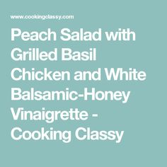 Peach Salad with Grilled Basil Chicken and White Balsamic-Honey Vinaigrette - Cooking Classy