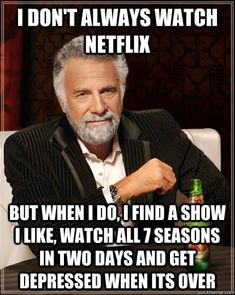 I don't always watch netflix but when I do, i find a show I like, watch all 7 seasons in two days and get depressed when its over