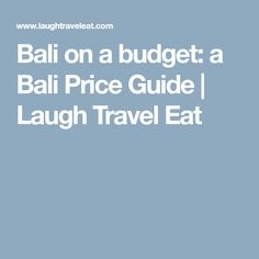 Bali on a budget: a Bali Price Guide | Laugh Travel Eat