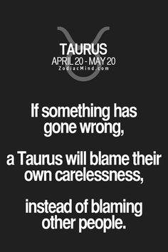 If something has gone wrong, a Taurus will blame their own carelessness, instead of blaming other people