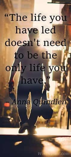 """""""The life you have led doesn't need to be the only life you have."""" – Anna Quindlen"""
