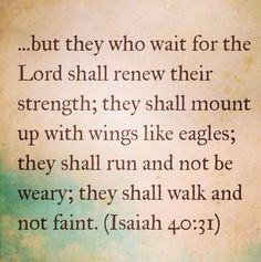 Those who wait on the Lord shall renew their strength... :)