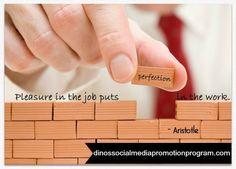 Pleasure in the job puts perfection in the work Aristotle #socialmediamarketing #socialmedia dinossocialmediapromotionprogram.com   https://www.facebook.com/pages/Social-Media-Promotion-Programs/887889687905397