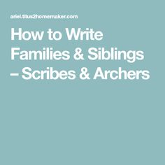 How to Write Families & Siblings – Scribes & Archers