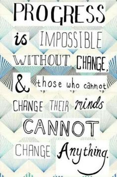 Progress is impossible without change those who cannot change their minds cannot change anything!