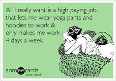 All I really want is a high paying job that lets me wear yoga pants and hoodies to work & only makes me work 4 days a week. LOL!