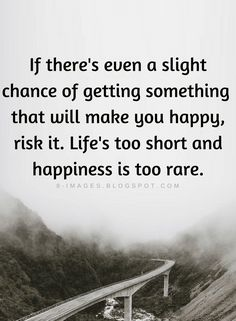 Quotes If there's even a slight chance of getting something that will make you happy, risk it. Life's too short and happiness is too rare.