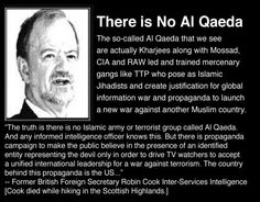 "Shortly before his untimely death, former British Foreign Secretary Robin Cook told the House of Commons that ""Al Qaeda"" is not really a terrorist group but a database of international mujaheddin and arms smugglers used by the CIA and Saudis to funnel guerrillas, arms, and money into Soviet-occupied Afghanistan."