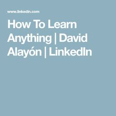 How To Learn Anything | David Alayón | LinkedIn