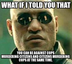 What if I told you that . . . You can be against cops murdering citizens and citizens murdering cops at the same time.