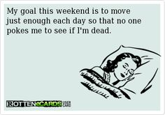My goal this weekend is to move just enough each day so that no one  pokes me to see if I'm dead.