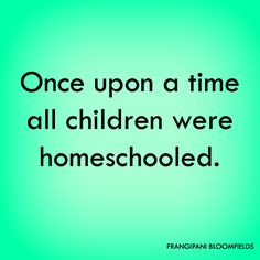 Homeschool Quote. Once upon a time all children were homeschooled. Quote by Rachel Gathercole Image source: Frangipani Bloomfields
