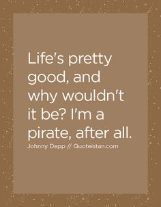 Life's pretty good, and why wouldn't it be I'm a pirate, after all. Johnny Depp Quotes, Pirate Life, Skin Care Regimen, Pretty Good, Quote Of The Day, Pirates, Life Quotes, Inspirational Quotes, Writing