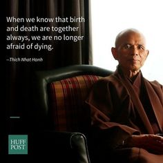 When we know that birth and death are together always, we are no longer afraid of dying. –Thich Nhat Hanh. Meditation