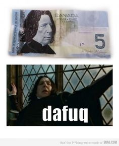 Apparently Canada likes Snape so much, they put him on their 5 dollar bill.