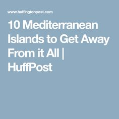 10 Mediterranean Islands to Get Away From it All Islands, Europe, How To Get, Island