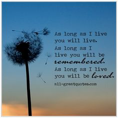 As long as I live you will live. As long as I live, you will be remembered. As long as I live, you will be loved. Miss Mom, Miss You Dad, Death Quotes, Loss Quotes, Be Yourself Quotes, Live For Yourself, I Live You, Grief Poems, Missing My Son