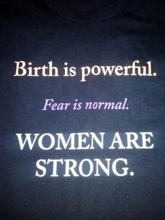 Birth is powerful. Fear is normal. Women are strong.