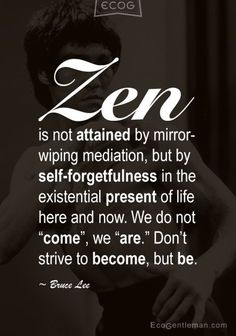 ♂ Graphic Quotes by Bruce Lee – Zen is not attained by mirror-wiping mediation, but by self-forgetfulness in the existential present of life here and now. #Zen #Quotes