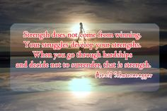 Strength does not come from winning. Your struggles develop your strengths. When you go through hardships and decide not to surrender, that is strength.   quotesofday.com
