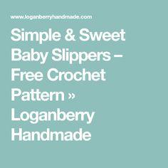 Simple & Sweet Baby Slippers – Free Crochet Pattern » Loganberry Handmade
