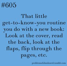 Every time before I buy a new one and then again when it goes on the shelf and then. I Love Books, New Books, Good Books, Books To Read, Book Memes, Book Quotes, Book Sayings, Book Nerd Problems, Bookworm Problems