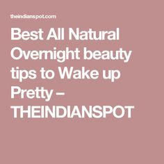 Best All Natural Overnight beauty tips to Wake up Pretty – THEINDIANSPOT