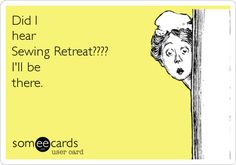 Did I hear Sewing Retreat???? I'll be there.