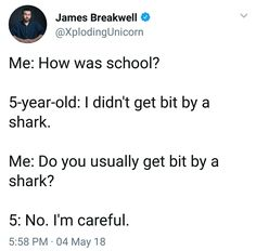 """""""How was school?"""" """"I didn't get bitten by a shark."""" """"Do you usually get bit by a shark?"""" """"No. I'm careful."""""""