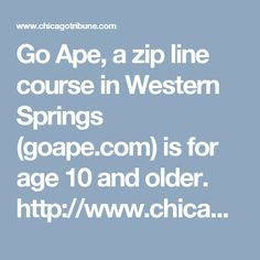 Go Ape, a zip line course in Western Springs (goape.com) is for age 10 and older.  http://www.chicagotribune.com/suburbs/western-springs/news/ct-dws-zip-line-opens-tl-0630-2-20160626-story.html