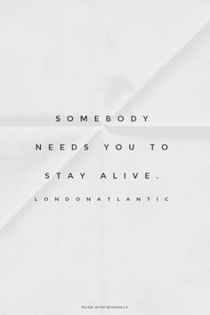 Somebody needs you to stay alive. - LondonAtlantic | JJ made this with Spoken.ly