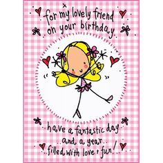 For my lovely friend on your birthday..have a fantastic day and a year filled with love and fun!