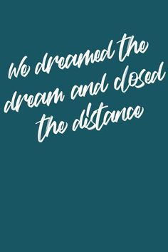 we dreamed the dream and closed the distance