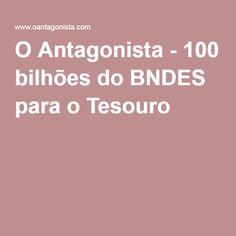 O Antagonista - 100 bilhões do BNDES para o Tesouro