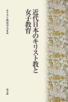 近代日本のキリスト教と女子教育   キリスト教史学会 https://www.amazon.co.jp/dp/4764261189/ref=cm_sw_r_pi_dp_x_XVmPxbD6ZQ9WZ